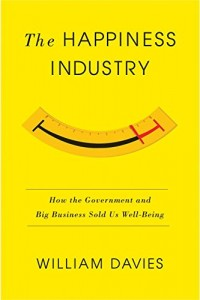 The Happiness Industry: How the Government and Big Business Sold Us Well-Being William Davies