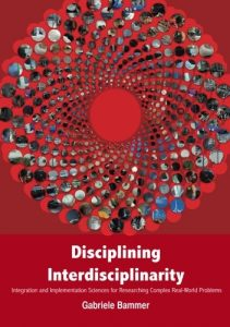 Disciplining Interdisciplinarity: Integration and Implementation Sciences for Researching Complex Real-World Problems Gabriele Bammer